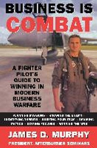 Business Is Combat : A Fighter Pilot's Guide to Winning in Modern Business Warfare