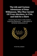The Life and Curious Adventures of Peter Williamson, Who Was Carried Off from Aberdeen, in 1744, and Sold for a Slave