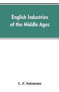 English industries of the middle ages, being an introduction to the industrial history of medieval England