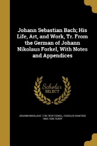 Johann Sebastian Bach; His Life, Art, and Work, Tr. From the German of Johann Nikolaus Forkel, With Notes and Appendices