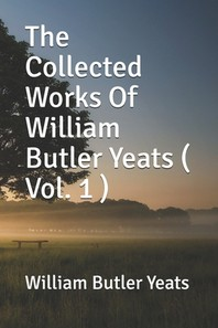 The Collected Works Of William Butler Yeats ( Vol. 1 )