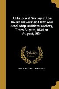 A Historical Survey of the Boiler Makers' and Iron and Steel Ship Builders' Society, from August, 1834, to August, 1904