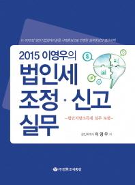 법인세 조정 신고 실무(2015)(이영우의)(CD1장포함)(양장본 HardCover)