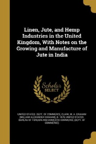 Linen, Jute, and Hemp Industries in the United Kingdom, with Notes on the Growing and Manufacture of Jute in India