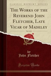 The Works of the Reverend John Fletcher, Late Vicar of Madeley, Vol. 2 of 4 (Classic Reprint)