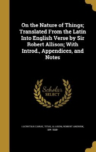 On the Nature of Things; Translated from the Latin Into English Verse by Sir Robert Allison; With Introd., Appendices, and Notes