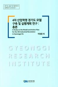 4차 산업혁명 경기도 모델 구축 및 실행계획 연구: 총론(정책연구 2018-3-1)