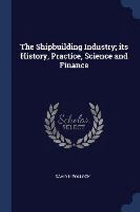 The Shipbuilding Industry; its History, Practice, Science and Finance