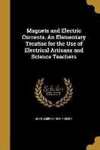 [해외]Magnets and Electric Currents. an Elementary Treatise for the Use of Electrical Artisans and Science Teachers (Paperback)