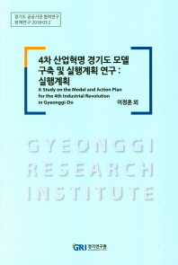 4차 산업혁명 경기도 모델 구축 및 실행계획 연구: 실행계획(정책연구 2018-3-2)
