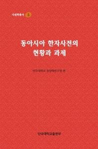 동아시아 한자사전의 현황과 과제(사전학 총서 5)