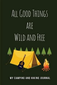 All Good Things are Wild and Free - My Camping and Hiking Journal