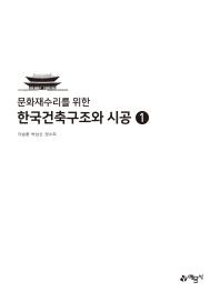문화재수리를 위한 한국건축구조와 시공. 1