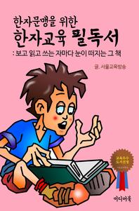 한자문맹을 위한 한자교육 필독서 (보고 읽고 쓰는 자마다 눈이 떠지는 그 책)