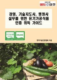 경영, 기술지도사, 행정사 실무를 위한 유기가공식품 인증 취득 가이드