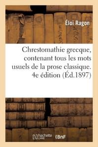 Chrestomathie Grecque, Contenant Tous Les Mots Usuels De La Prose Classique. 4e Edition