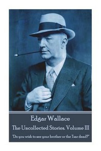 Edgar Wallace - The Uncollected Stories Volume III