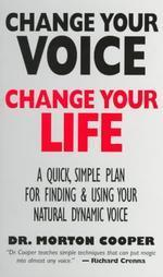Change You Voice : Change Your Life : A Quick, Simple Plan for Finding & Using Your Natural Dynamic