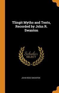 Tlingit Myths and Texts, Recorded by John R. Swanton