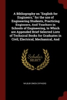A Bibliography on English for Engineers, for the Use of Engineering Students, Practicing Engineers, and Teachers in Schools of Engineering, to Which A
