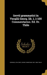 Servii Grammatici in Vergilii Georg. Lib. 1, 1-100 Commentarius. Ed. Dr. Thilo