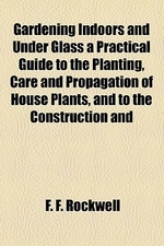 Gardening Indoors and Under Glass a Practical Guide to the Planting, Care and Propagation of House Plants, and to the Construction and Management of H