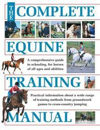 Complete Equine Training Manual : A Comprehensive Guide to Schooling, for Horses of All Ages and