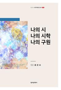 [홍문표_시문학평론집총서_01]_나의 시 나의 시학 나의 구원