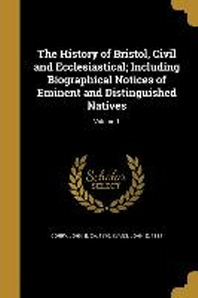 The History of Bristol, Civil and Ecclesiastical; Including Biographical Notices of Eminent and Distinguished Natives; Volume 1