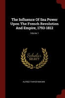 The Influence of Sea Power Upon the French Revolution and Empire, 1793-1812; Volume 1