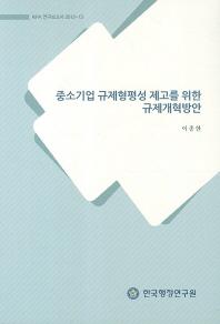 중소기업 규제형평성 제고를 위한 규제개혁방안(KIPA 연구보고서 2012-13)