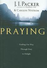 Praying : Finding Our Way Through Duty to Delight