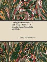 [해외]Ludwig Van Beethoven - 12 Irish Songs - WoO 154 - A Score for Voice, Piano, Cello and Violin;With a Biography by Joseph Otten (Paperback)