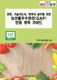 경영, 기술지도사, 행정사 실무를 위한 농산물우수관리(GAP) 인증 취득 가이드