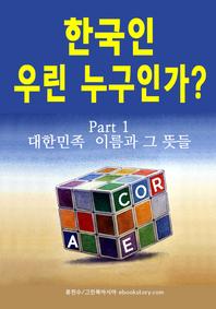한국인 우린 누구인가? (part 1 - 대한민족 이름과 그 뜻들). 1