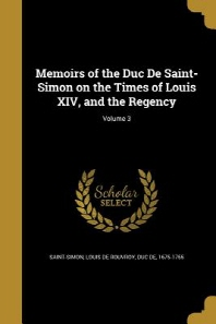 Memoirs of the Duc de Saint-Simon on the Times of Louis XIV, and the Regency; Volume 3