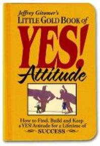 Jeffrey Gitomer's Little Gold Book of Yes! Attitude : How to Find, Build And Keep a Yes! Attitude fo