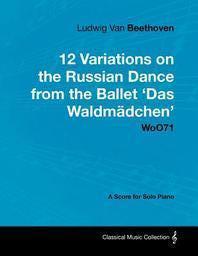 [해외]Ludwig Van Beethoven - 12 Variations on the Russian Dance from the Ballet 'Das Waldm Dchen' Woo71 - A Score for Solo Piano (Paperback)