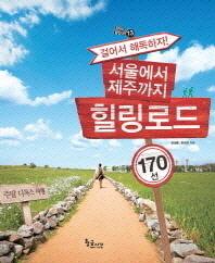 서울에서 제주까지 힐링로드 170선(걸어서 해독하자)(길 따라 발길 따라 13)