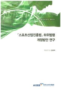 스포츠산업진흥법 하위법령 개정방안 연구(연구보고서 2016-현안 1)