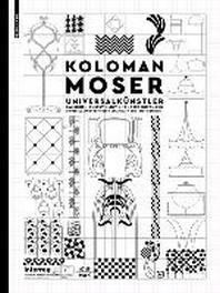 Koloman Moser : Universalkunstler zwischen Gustav Klimt und Josef Hoffmann / Universal Artist betwee
