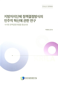 지방자치단체 정책결정방식의 민주적 혁신에 관한 연구(연구보고서 2018-04)