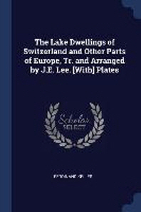 The Lake Dwellings of Switzerland and Other Parts of Europe, Tr. and Arranged by J.E. Lee. [With] Plates