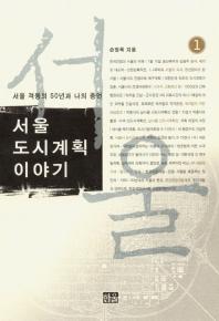 서울 도시계획이야기. 1(서울 격동의 50년과 나의 증언)