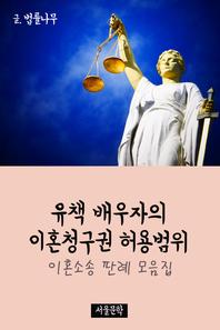 유책 배우자의 이혼청구권 허용범위 (이혼소송 판례 모음집)