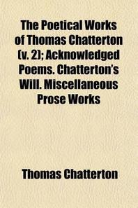 The Poetical Works of Thomas Chatterton (Volume 2); Acknowledged Poems. Chatterton's Will. Miscellaneous Prose Works