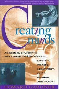 Creating Minds : An Anatomy of Creativity Seen Through the Lives of Freud, Einstein, Picasso...