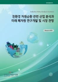 친환경 자원순환 관련 산업 분석과 미래 폐자원 연구개발 및 시장 전망