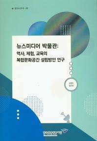 뉴스미디어 박물관: 역사 체험 교육의 복합문화공간 설립방안 연구(연구서 2019-6)