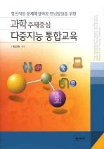 다중지능 통합교육(과학주제중심)(창의적인 문제해결력과 전뇌발달을 위한)